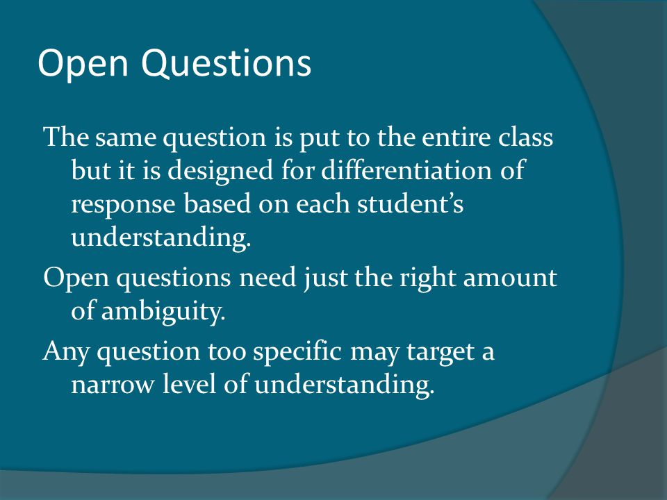 Open Questions The same question is put to the entire class but it is designed for differentiation of response based on each student's understanding.