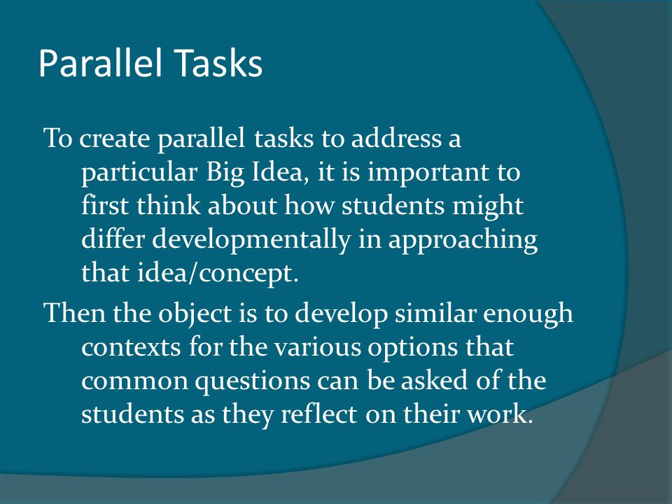 Parallel Tasks To create parallel tasks to address a particular Big Idea, it is important to first think about how students might differ developmental