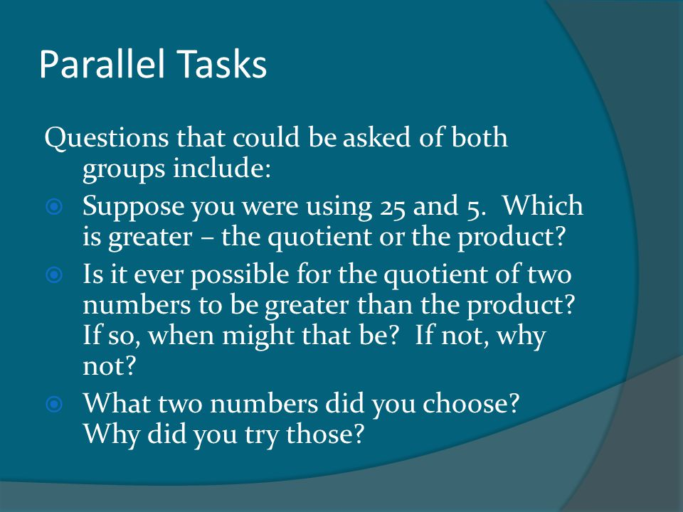 Parallel Tasks Questions that could be asked of both groups include:  Suppose you were using 25 and 5. Which is greater – the quotient or the product