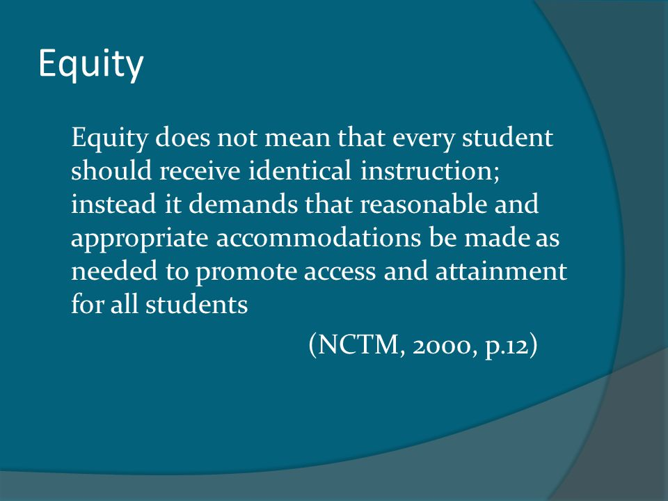 Equity Equity does not mean that every student should receive identical instruction; instead it demands that reasonable and appropriate accommodations