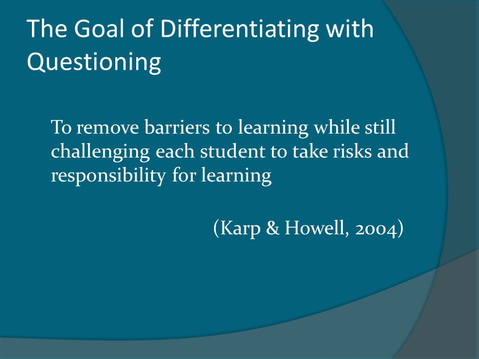 The Goal of Differentiating with Questioning To remove barriers to learning while still challenging each student to take risks and responsibility for