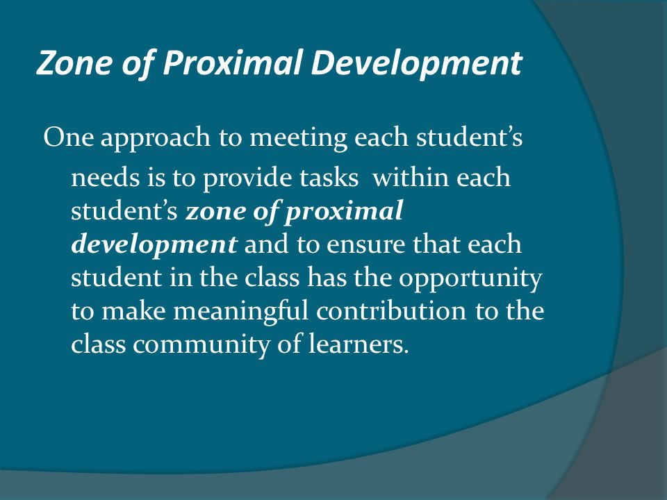 Zone of Proximal Development One approach to meeting each student's needs is to provide tasks within each student's zone of proximal development and t