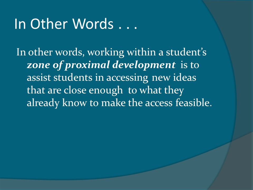 In Other Words... In other words, working within a student's zone of proximal development is to assist students in accessing new ideas that are close