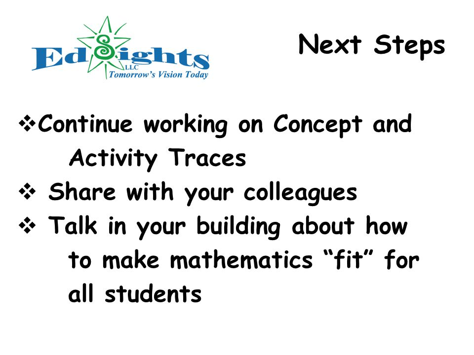 Next Steps  Continue working on Concept and Activity Traces  Share with your colleagues  Talk in your building about how to make mathematics fit for all students