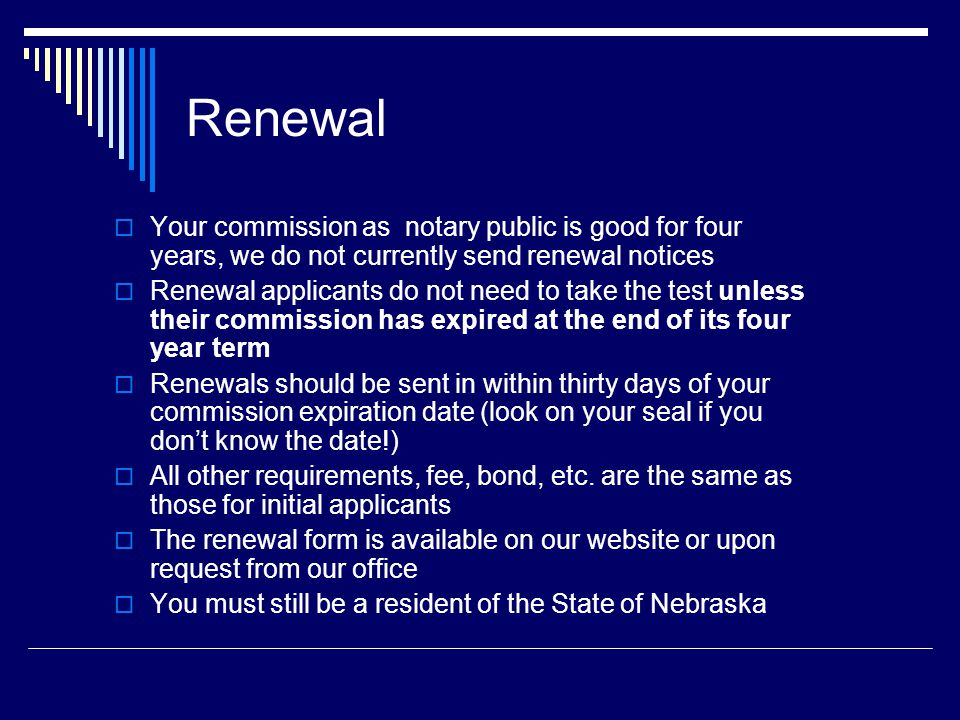 Renewal  Your commission as notary public is good for four years, we do not currently send renewal notices  Renewal applicants do not need to take the test unless their commission has expired at the end of its four year term  Renewals should be sent in within thirty days of your commission expiration date (look on your seal if you don't know the date!)  All other requirements, fee, bond, etc.