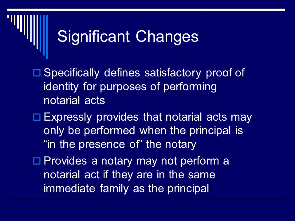 Significant Changes  Specifically defines satisfactory proof of identity for purposes of performing notarial acts  Expressly provides that notarial acts may only be performed when the principal is in the presence of the notary  Provides a notary may not perform a notarial act if they are in the same immediate family as the principal