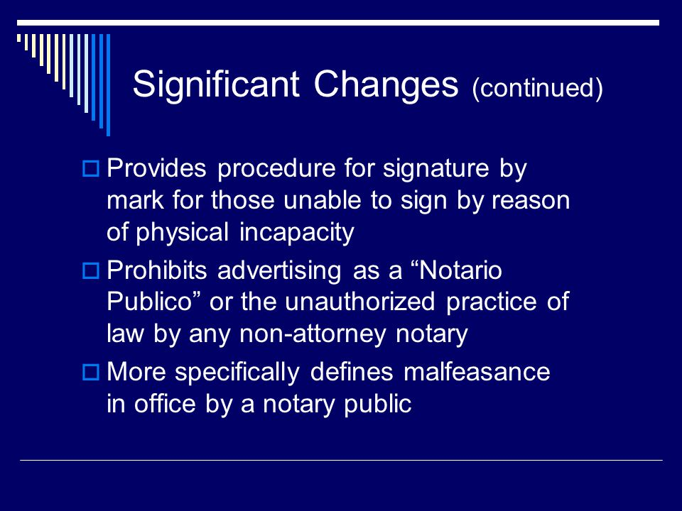 Significant Changes (continued)  Provides procedure for signature by mark for those unable to sign by reason of physical incapacity  Prohibits advertising as a Notario Publico or the unauthorized practice of law by any non-attorney notary  More specifically defines malfeasance in office by a notary public