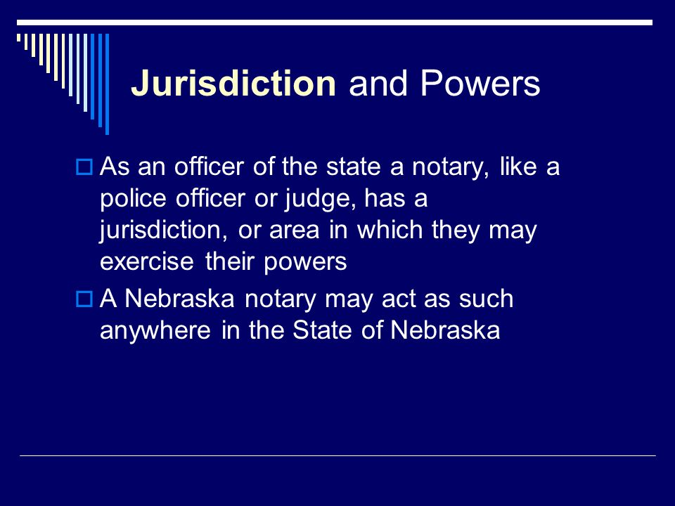 Jurisdiction and Powers  As an officer of the state a notary, like a police officer or judge, has a jurisdiction, or area in which they may exercise their powers  A Nebraska notary may act as such anywhere in the State of Nebraska