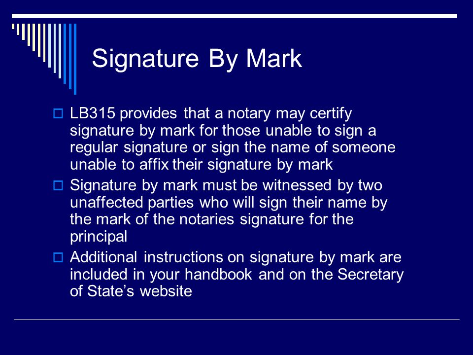 Signature By Mark  LB315 provides that a notary may certify signature by mark for those unable to sign a regular signature or sign the name of someone unable to affix their signature by mark  Signature by mark must be witnessed by two unaffected parties who will sign their name by the mark of the notaries signature for the principal  Additional instructions on signature by mark are included in your handbook and on the Secretary of State's website
