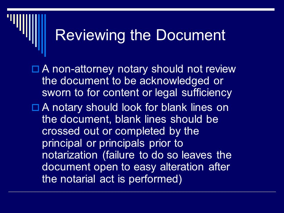 Reviewing the Document  A non-attorney notary should not review the document to be acknowledged or sworn to for content or legal sufficiency  A notary should look for blank lines on the document, blank lines should be crossed out or completed by the principal or principals prior to notarization (failure to do so leaves the document open to easy alteration after the notarial act is performed)