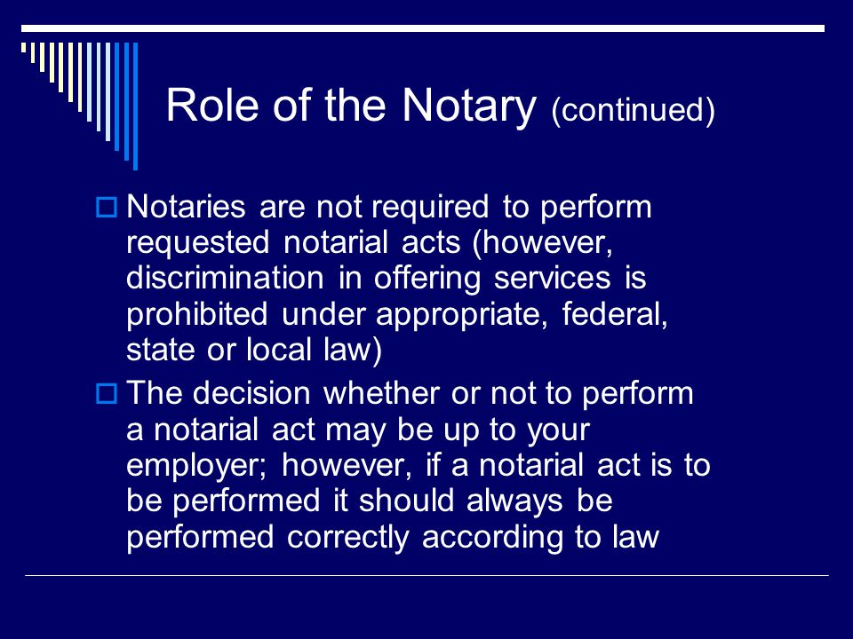 Role of the Notary (continued)  Notaries are not required to perform requested notarial acts (however, discrimination in offering services is prohibited under appropriate, federal, state or local law)  The decision whether or not to perform a notarial act may be up to your employer; however, if a notarial act is to be performed it should always be performed correctly according to law