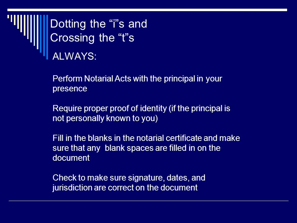 ALWAYS: Perform Notarial Acts with the principal in your presence Require proper proof of identity (if the principal is not personally known to you) Fill in the blanks in the notarial certificate and make sure that any blank spaces are filled in on the document Check to make sure signature, dates, and jurisdiction are correct on the document Dotting the i s and Crossing the t s