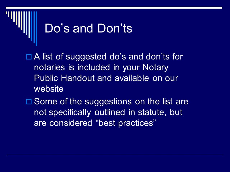 Do's and Don'ts  A list of suggested do's and don'ts for notaries is included in your Notary Public Handout and available on our website  Some of the suggestions on the list are not specifically outlined in statute, but are considered best practices