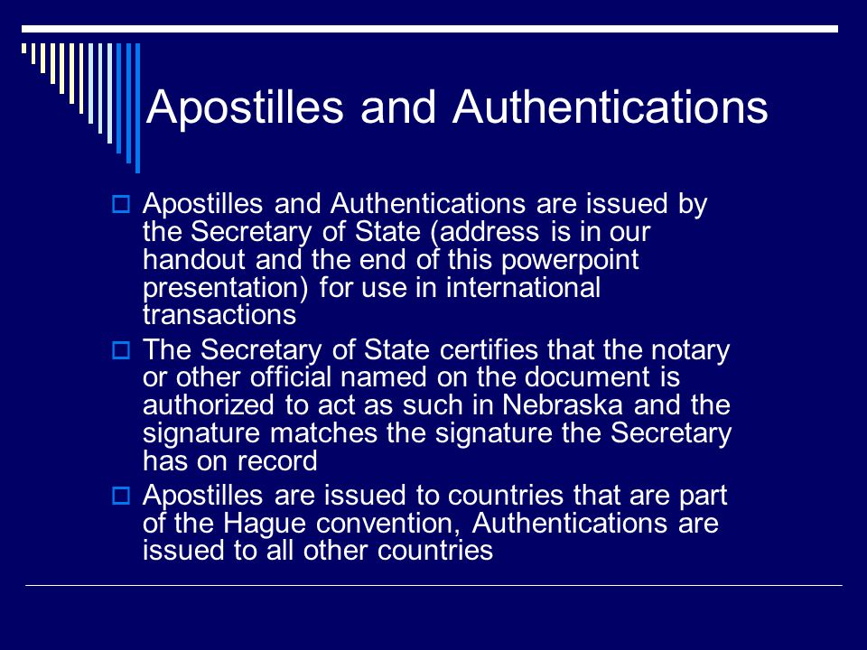 Apostilles and Authentications  Apostilles and Authentications are issued by the Secretary of State (address is in our handout and the end of this powerpoint presentation) for use in international transactions  The Secretary of State certifies that the notary or other official named on the document is authorized to act as such in Nebraska and the signature matches the signature the Secretary has on record  Apostilles are issued to countries that are part of the Hague convention, Authentications are issued to all other countries