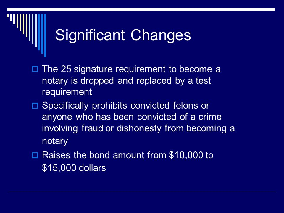 Significant Changes  The 25 signature requirement to become a notary is dropped and replaced by a test requirement  Specifically prohibits convicted felons or anyone who has been convicted of a crime involving fraud or dishonesty from becoming a notary  Raises the bond amount from $10,000 to $15,000 dollars