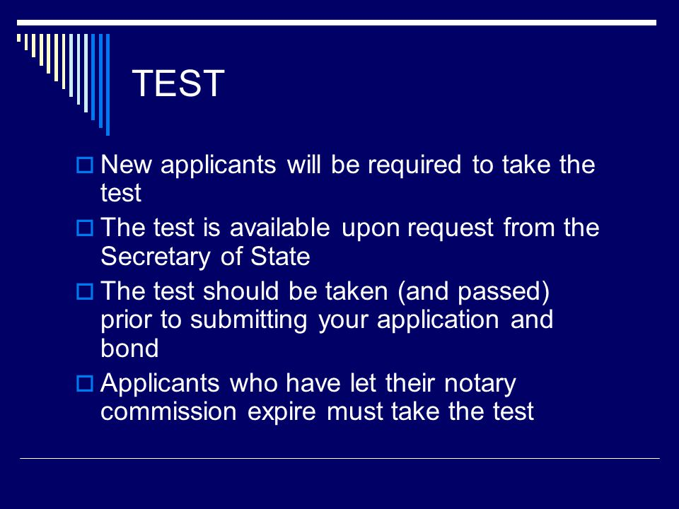 TEST  New applicants will be required to take the test  The test is available upon request from the Secretary of State  The test should be taken (and passed) prior to submitting your application and bond  Applicants who have let their notary commission expire must take the test
