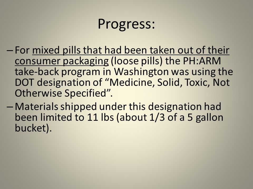 Progress: – For mixed pills that had been taken out of their consumer packaging (loose pills) the PH:ARM take-back program in Washington was using the DOT designation of Medicine, Solid, Toxic, Not Otherwise Specified .