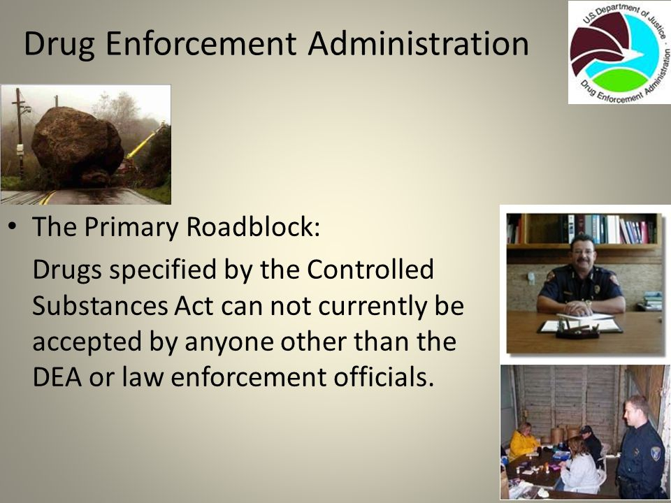 Drug Enforcement Administration The Primary Roadblock: Drugs specified by the Controlled Substances Act can not currently be accepted by anyone other than the DEA or law enforcement officials.