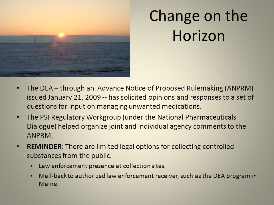 Change on the Horizon The DEA – through an Advance Notice of Proposed Rulemaking (ANPRM) issued January 21, 2009 -- has solicited opinions and responses to a set of questions for input on managing unwanted medications.