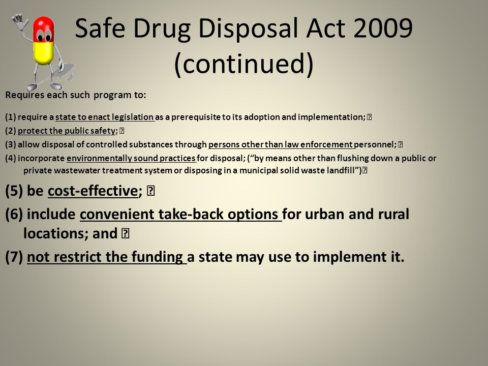 Safe Drug Disposal Act 2009 (continued) Requires each such program to: (1) require a state to enact legislation as a prerequisite to its adoption and implementation; (2) protect the public safety; (3) allow disposal of controlled substances through persons other than law enforcement personnel; (4) incorporate environmentally sound practices for disposal; ( by means other than flushing down a public or private wastewater treatment system or disposing in a municipal solid waste landfill ) (5) be cost-effective; (6) include convenient take-back options for urban and rural locations; and (7) not restrict the funding a state may use to implement it.