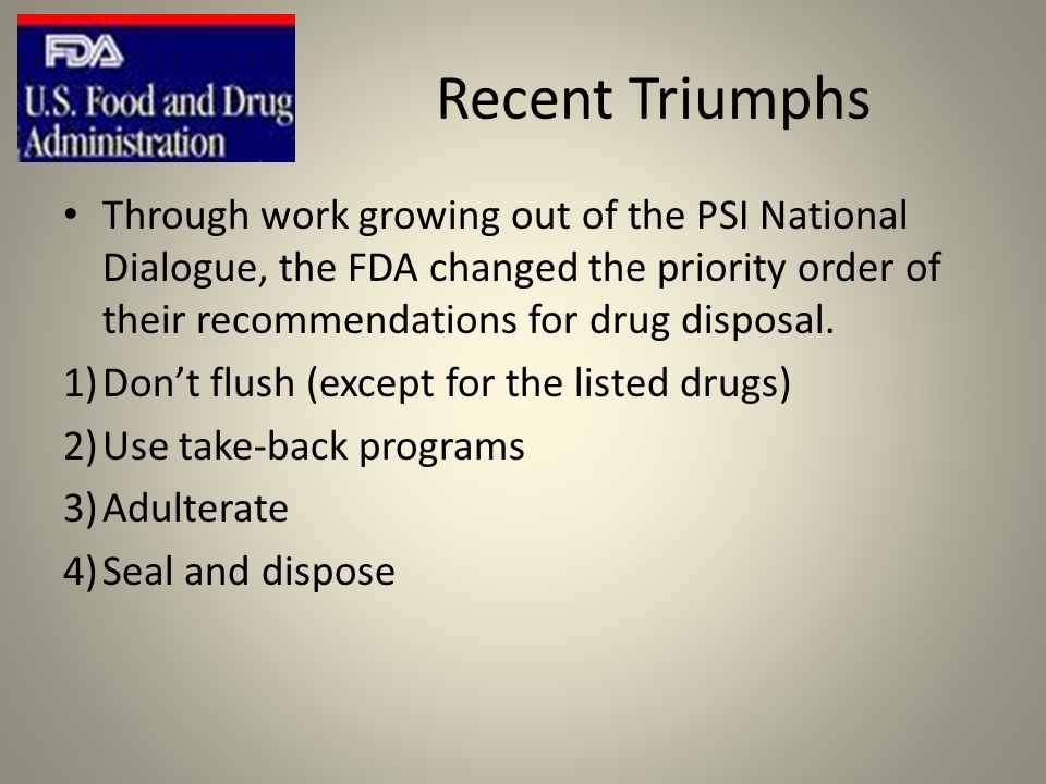 Recent Triumphs Through work growing out of the PSI National Dialogue, the FDA changed the priority order of their recommendations for drug disposal.