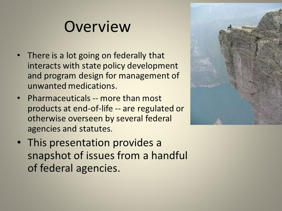 Overview There is a lot going on federally that interacts with state policy development and program design for management of unwanted medications.