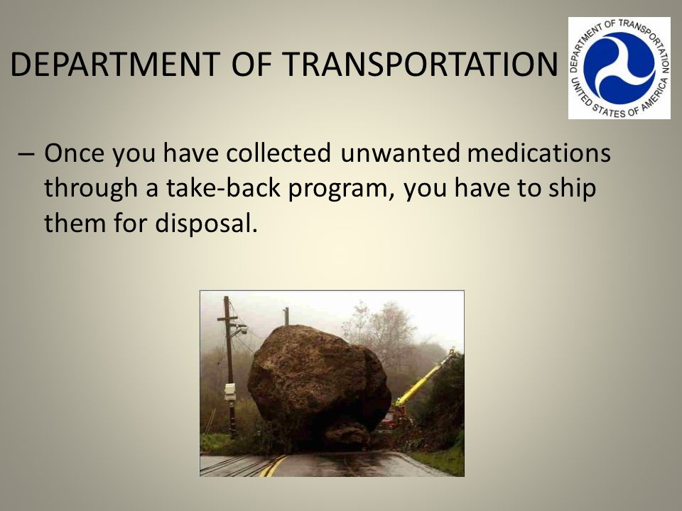 DEPARTMENT OF TRANSPORTATION – Once you have collected unwanted medications through a take-back program, you have to ship them for disposal.
