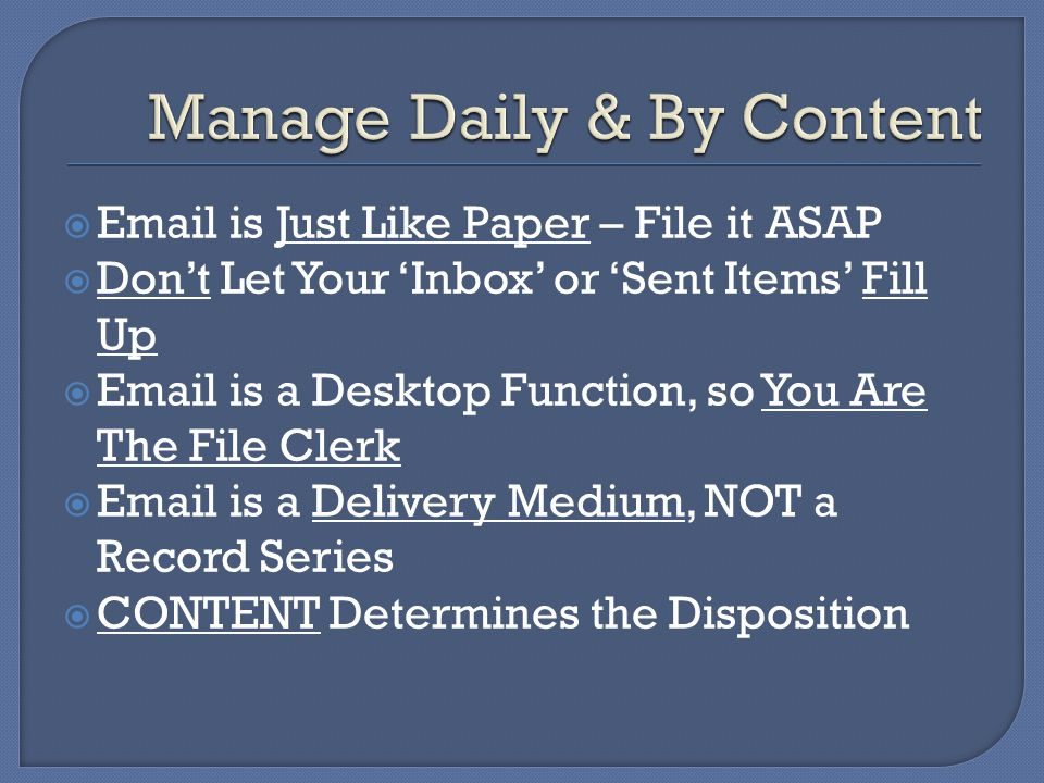  Email is Just Like Paper – File it ASAP  Don't Let Your 'Inbox' or 'Sent Items' Fill Up  Email is a Desktop Function, so You Are The File Clerk  Email is a Delivery Medium, NOT a Record Series  CONTENT Determines the Disposition