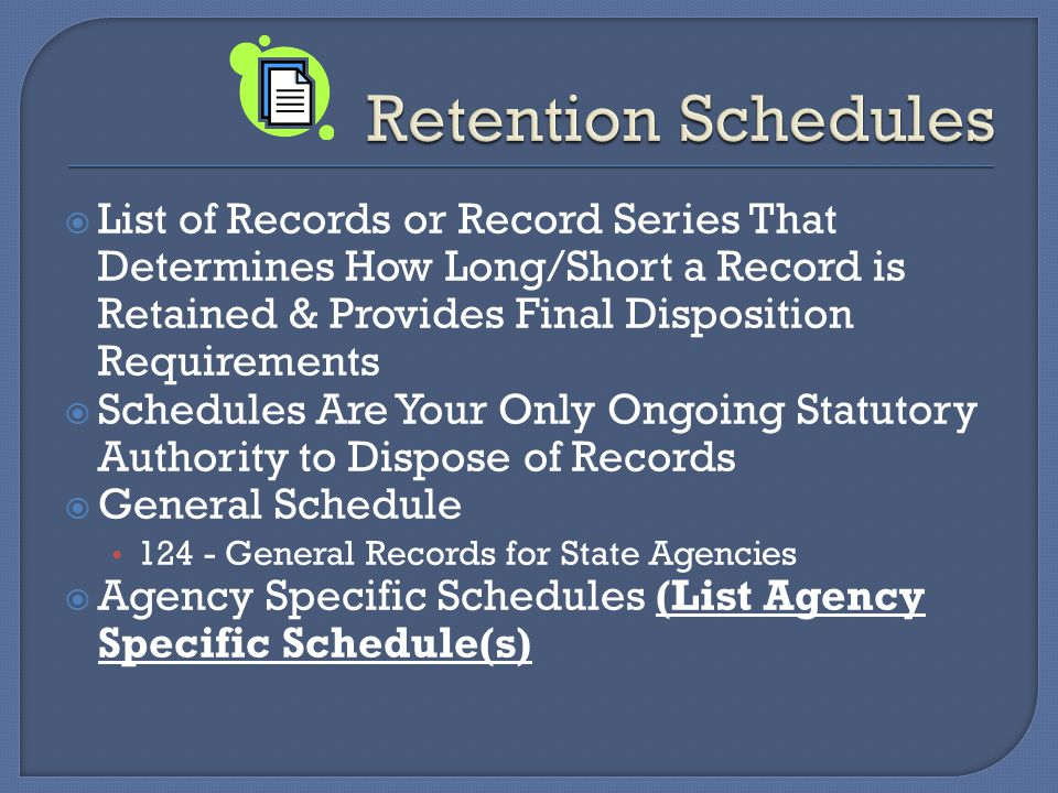  List of Records or Record Series That Determines How Long/Short a Record is Retained & Provides Final Disposition Requirements  Schedules Are Your Only Ongoing Statutory Authority to Dispose of Records  General Schedule General Records for State Agencies  Agency Specific Schedules (List Agency Specific Schedule(s)