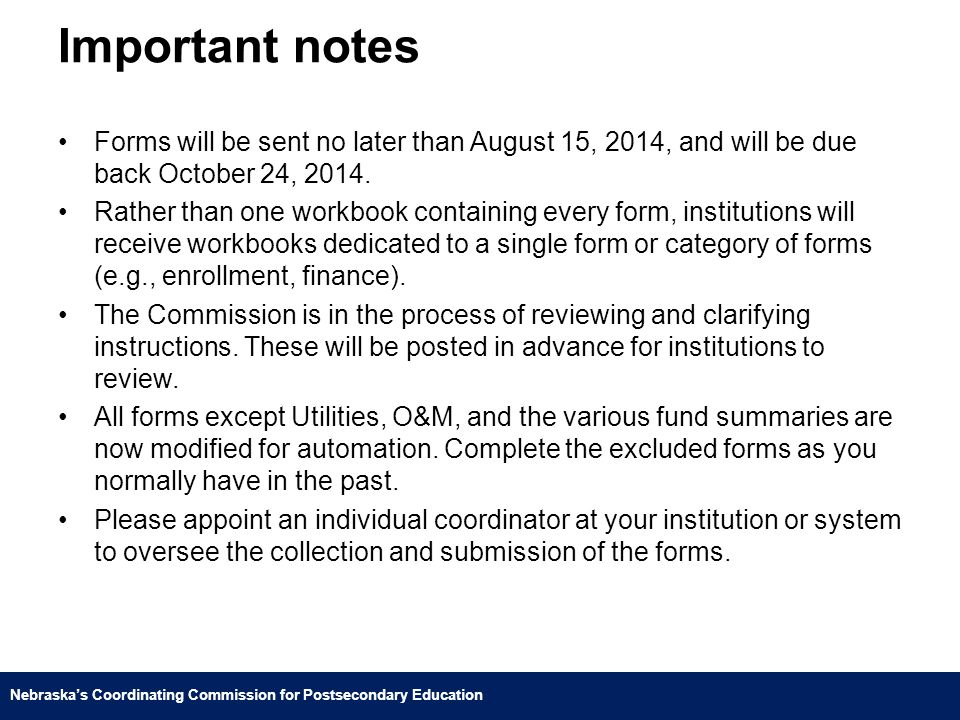 Nebraska's Coordinating Commission for Postsecondary Education Important notes Forms will be sent no later than August 15, 2014, and will be due back October 24, 2014.