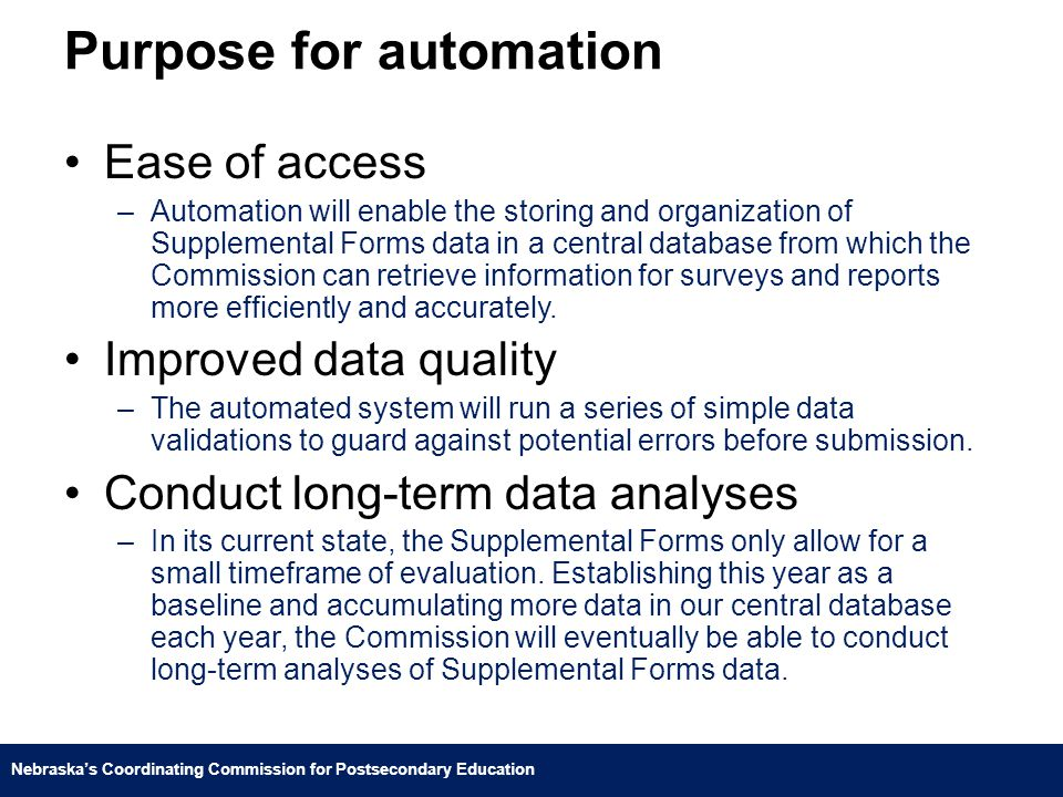 Nebraska's Coordinating Commission for Postsecondary Education Purpose for automation Ease of access –Automation will enable the storing and organization of Supplemental Forms data in a central database from which the Commission can retrieve information for surveys and reports more efficiently and accurately.