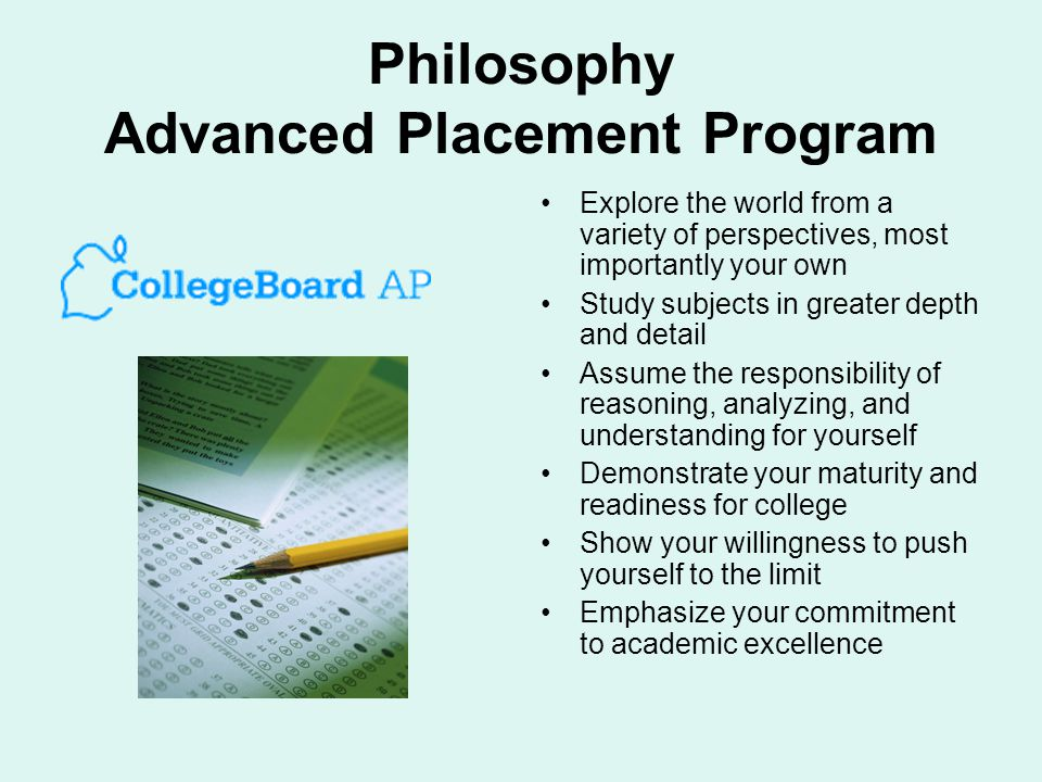 Philosophy Advanced Placement Program Explore the world from a variety of perspectives, most importantly your own Study subjects in greater depth and