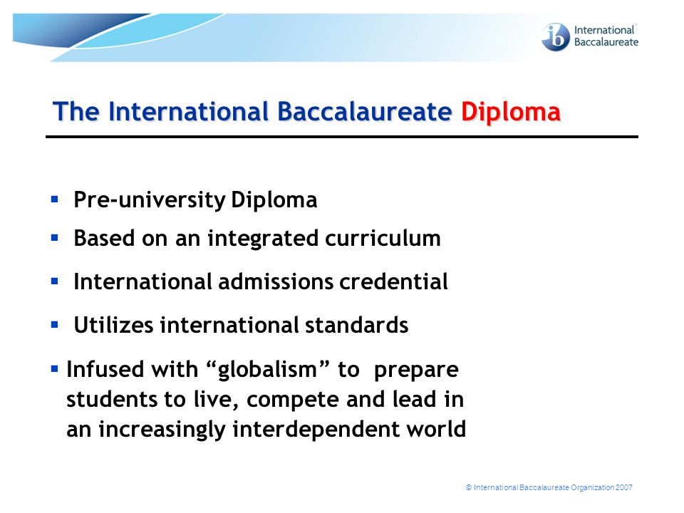 © International Baccalaureate Organization 2007 The International Baccalaureate Diploma  Pre-university Diploma  Based on an integrated curriculum 