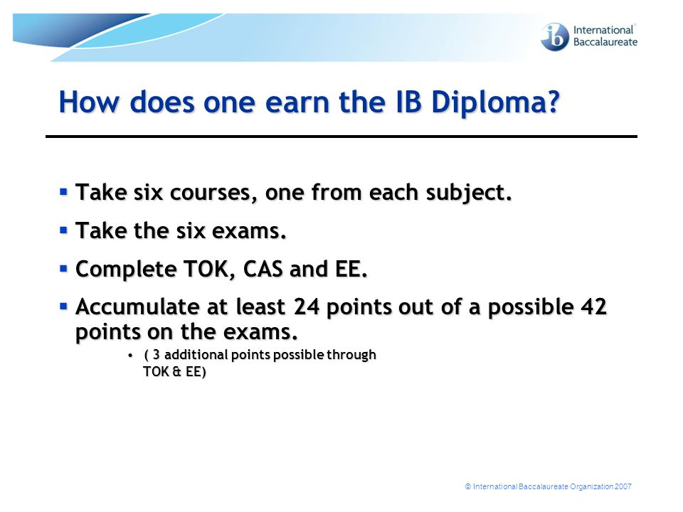 © International Baccalaureate Organization 2007 How does one earn the IB Diploma?  Take six courses, one from each subject.  Take the six exams.  C
