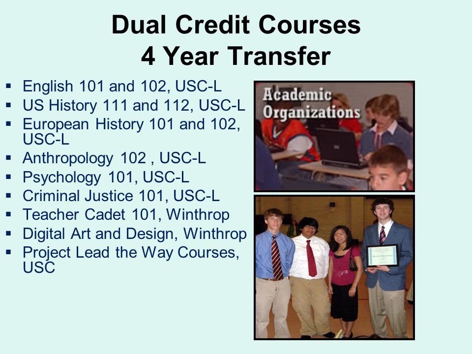 Dual Credit Courses 4 Year Transfer  English 101 and 102, USC-L  US History 111 and 112, USC-L  European History 101 and 102, USC-L  Anthropology