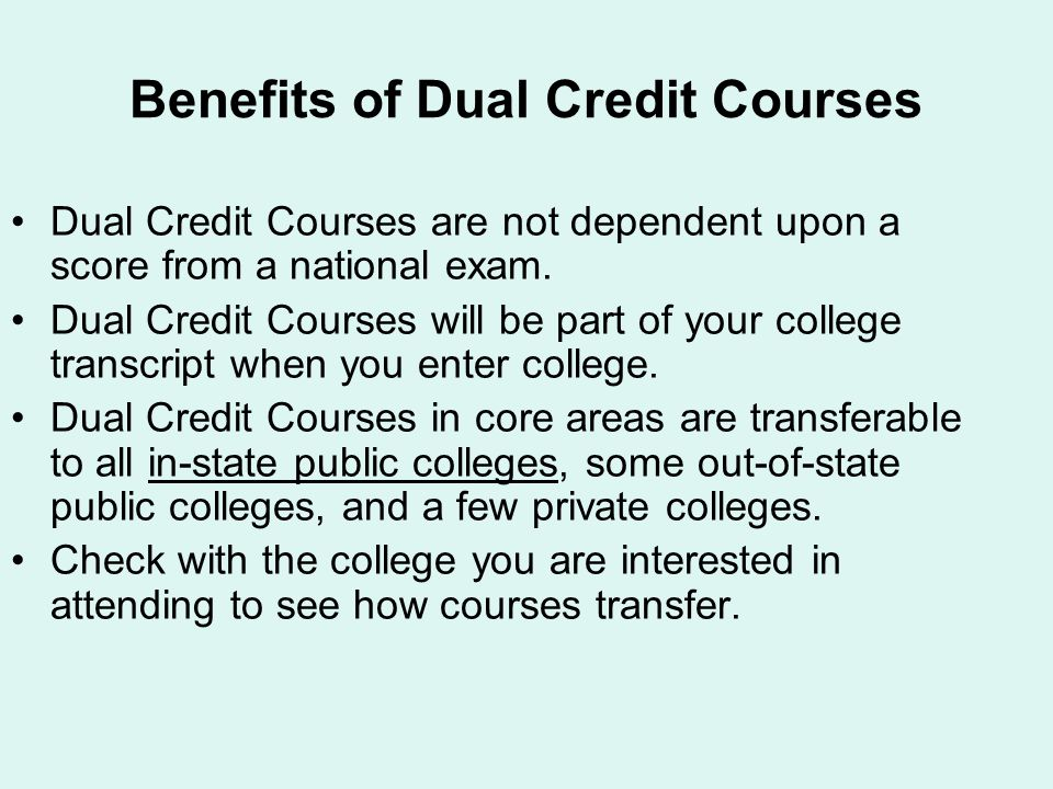 Benefits of Dual Credit Courses Dual Credit Courses are not dependent upon a score from a national exam. Dual Credit Courses will be part of your coll