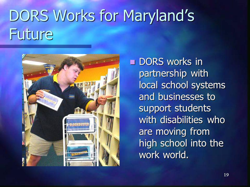 19 DORS Works for Maryland's Future DORS works in partnership with local school systems and businesses to support students with disabilities who are moving from high school into the work world.