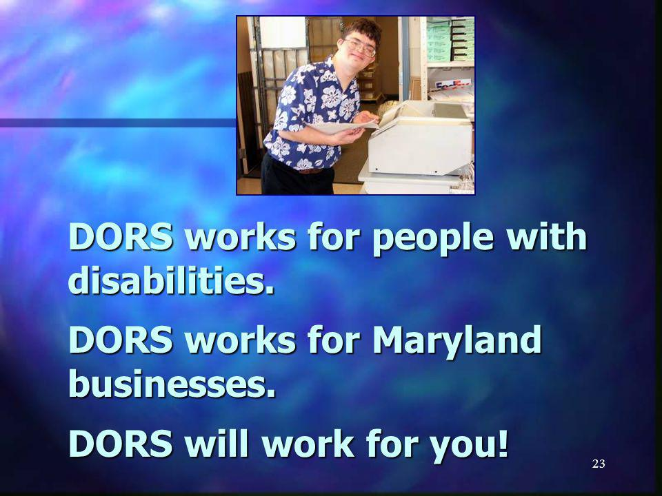 23 DORS works for people with disabilities.DORS works for Maryland businesses.