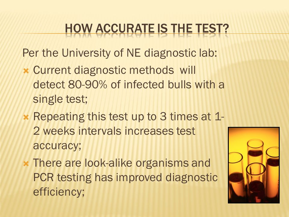 Per the University of NE diagnostic lab:  Current diagnostic methods will detect 80-90% of infected bulls with a single test;  Repeating this test up to 3 times at 1- 2 weeks intervals increases test accuracy;  There are look-alike organisms and PCR testing has improved diagnostic efficiency;