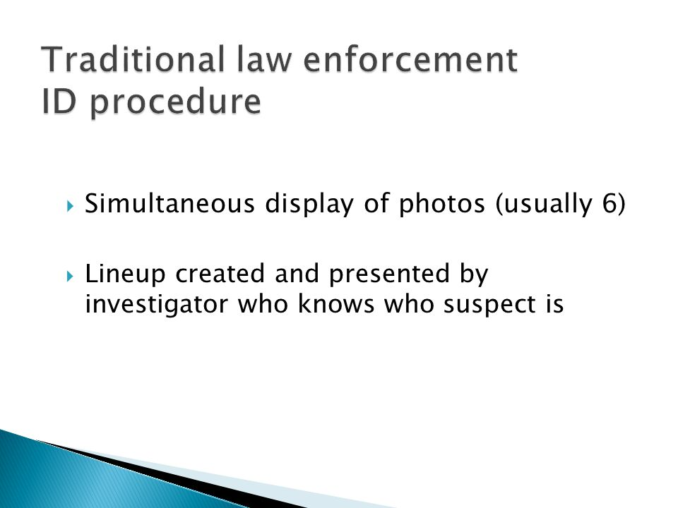  Simultaneous display of photos (usually 6)  Lineup created and presented by investigator who knows who suspect is