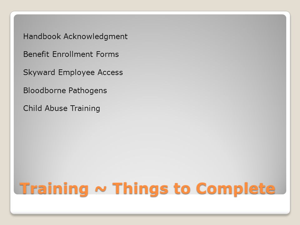Training ~ Things to Complete Handbook Acknowledgment Benefit Enrollment Forms Skyward Employee Access Bloodborne Pathogens Child Abuse Training