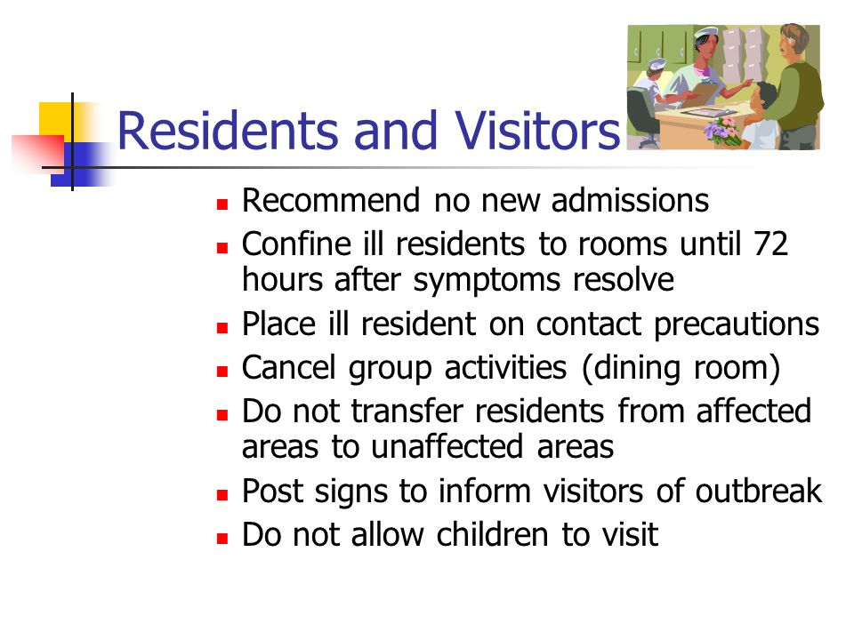 Residents and Visitors Recommend no new admissions Confine ill residents to rooms until 72 hours after symptoms resolve Place ill resident on contact