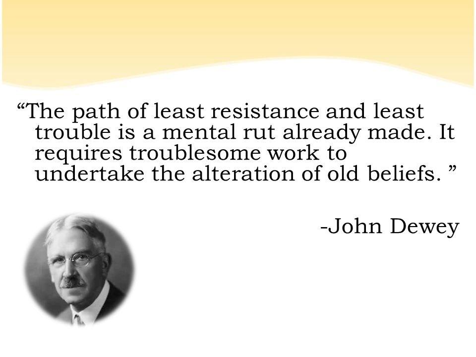 """The path of least resistance and least trouble is a mental rut already made. It requires troublesome work to undertake the alteration of old beliefs."