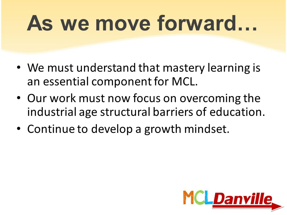 As we move forward… We must understand that mastery learning is an essential component for MCL. Our work must now focus on overcoming the industrial a