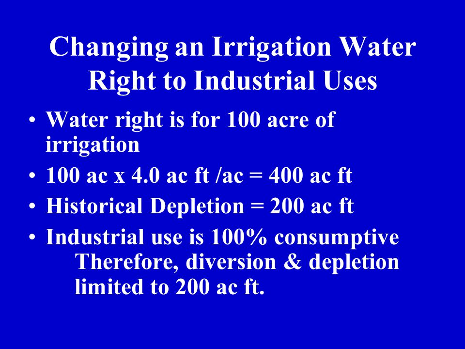 Changing an Irrigation Water Right to Industrial Uses Water right is for 100 acre of irrigation 100 ac x 4.0 ac ft /ac = 400 ac ft Historical Depletio