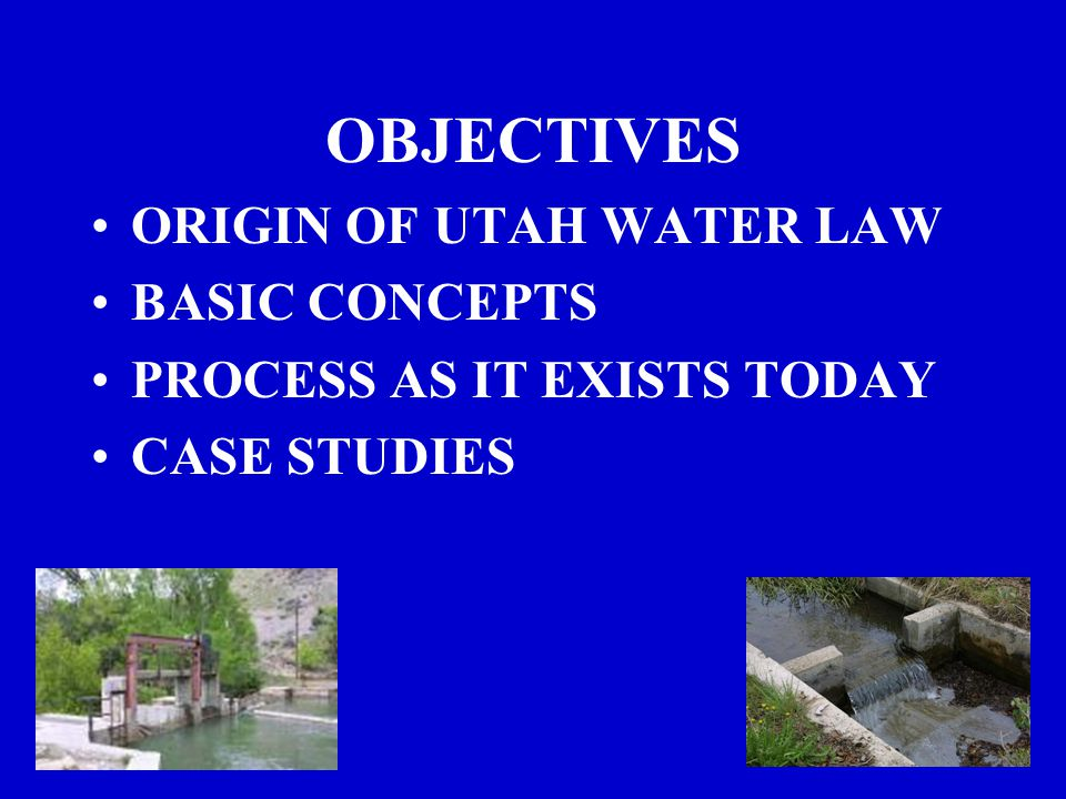 OBJECTIVES ORIGIN OF UTAH WATER LAW BASIC CONCEPTS PROCESS AS IT EXISTS TODAY CASE STUDIES