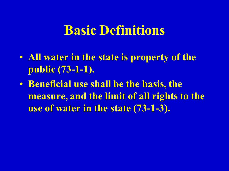 Basic Definitions All water in the state is property of the public (73-1-1). Beneficial use shall be the basis, the measure, and the limit of all righ