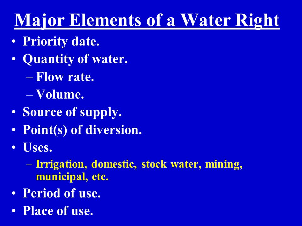 Major Elements of a Water Right Priority date. Quantity of water. –Flow rate. –Volume. Source of supply. Point(s) of diversion. Uses. –Irrigation, dom
