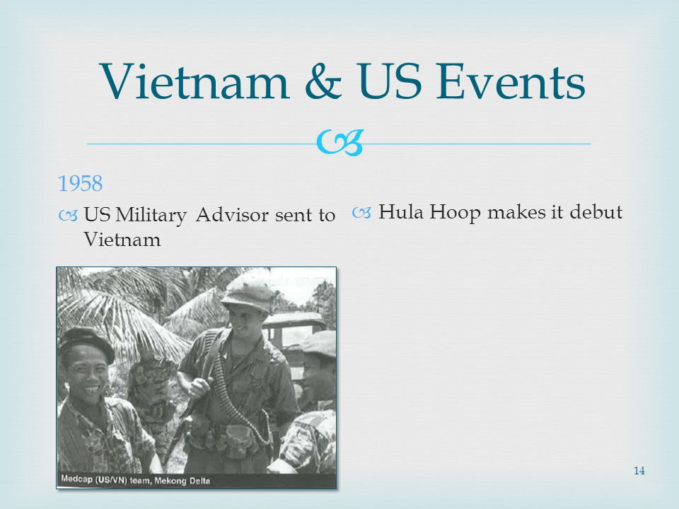  14 Vietnam & US Events 1958  US Military Advisor sent to Vietnam  Hula Hoop makes it debut