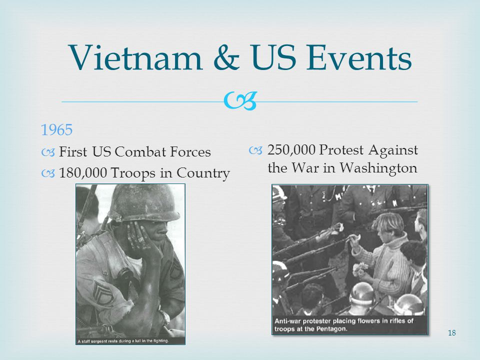  18 Vietnam & US Events 1965  First US Combat Forces  180,000 Troops in Country  250,000 Protest Against the War in Washington